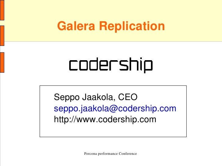GaleraReplication         SeppoJaakola,CEO     seppo.jaakola@codership.com     http://www.codership.com            Per...