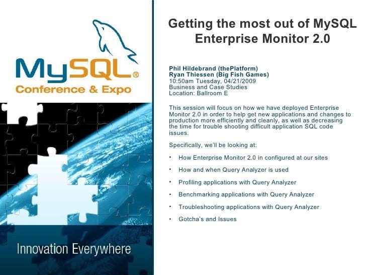 Getting the most out of MySQL     Enterprise Monitor 2.0  Phil Hildebrand (thePlatform) Ryan Thiessen (Big Fish Games) 10:...