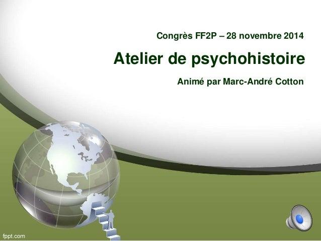 Atelier de psychohistoire Congrès FF2P – 28 novembre 2014 Animé par Marc-André Cotton