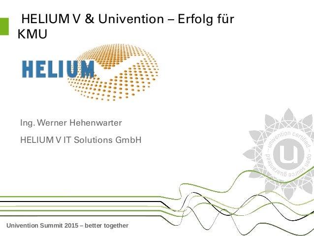 Univention Summit 2015 – better together HELIUMV&Univention–Erfolgfür KMU Ing.WernerHehenwarter HELIUMVITSolu...