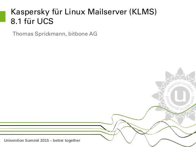 Univention Summit 2015 – better together KasperskyfürLinuxMailserver(KLMS) 8.1fürUCS ThomasSprickmann,bitboneAG