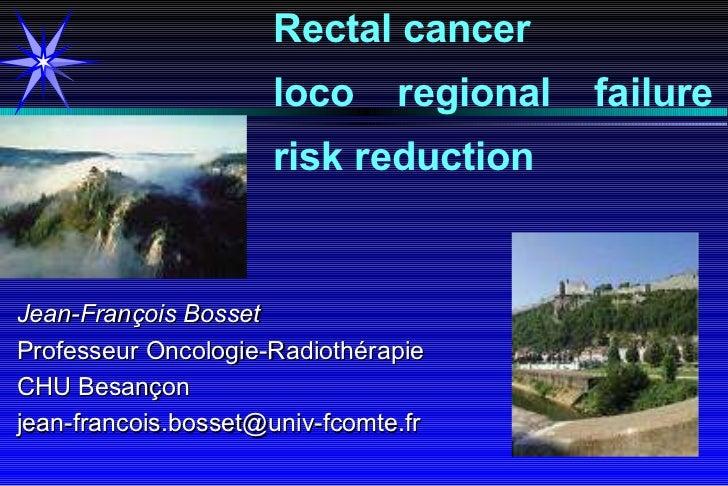 Jean-François Bosset Professeur Oncologie-Radiothérapie CHU Besançon [email_address] Rectal cancer  loco  regional failure...