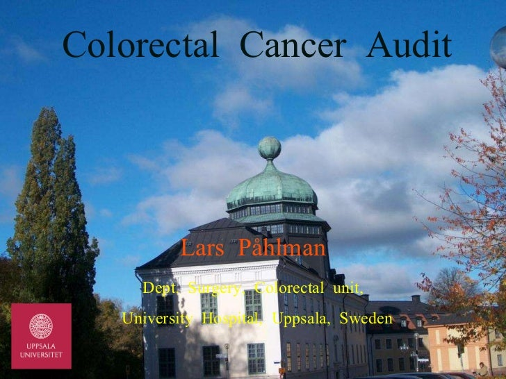 Colorectal  Cancer  Audit Lars  Påhlman Dept.  Surgery,  Colorectal  unit, University  Hospital,  Uppsala,  Sweden