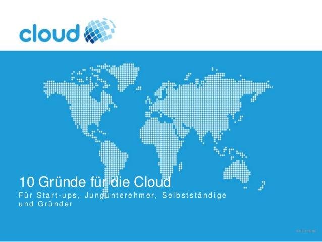 10 Gründe für die Cloud F ü r S t a r t - u p s , J u n g u n t e r e h m e r , S e l b s t s t ä n d i g e u n d G r ü n ...