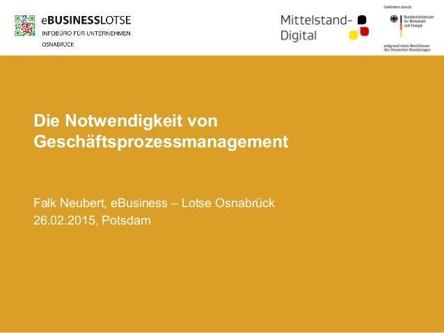 Die Notwendigkeit von Geschäftsprozessmanagement Falk Neubert, eBusiness – Lotse Osnabrück 26.02.2015, Potsdam
