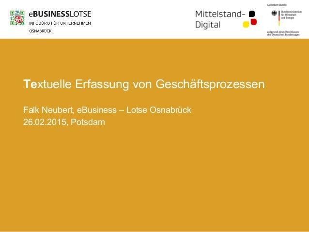 Textuelle Erfassung von Geschäftsprozessen Falk Neubert, eBusiness – Lotse Osnabrück 26.02.2015, Potsdam