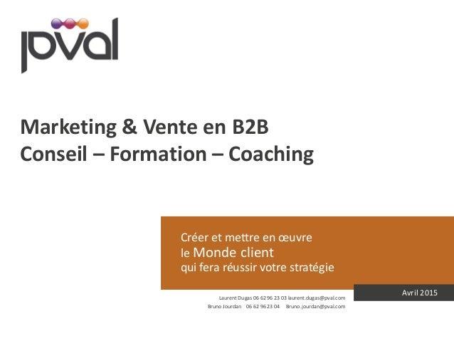 Créer et mettre en œuvre le Monde client qui fera réussir votre stratégie Avril 2015 Marketing & Vente en B2B Conseil – Fo...