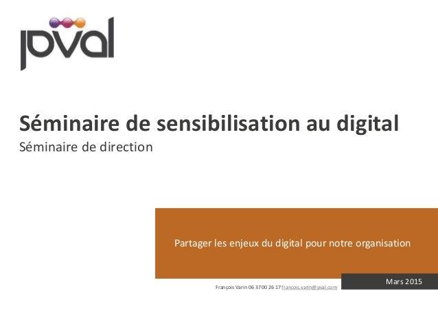 Partager les enjeux du digital pour notre organisation Mars 2015 Séminaire de sensibilisation au digital Séminaire de dire...