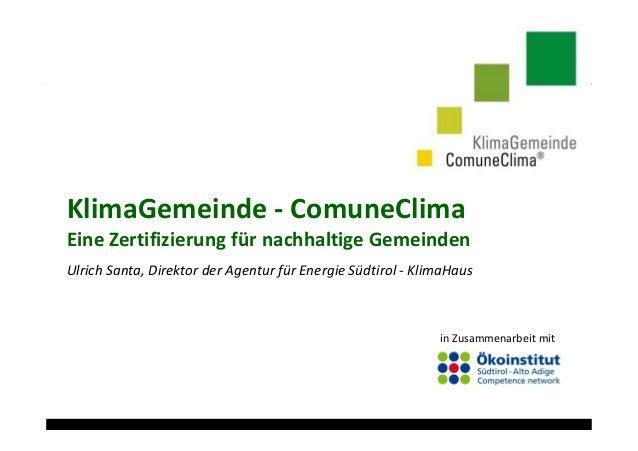 KlimaGemeinde - ComuneClima Eine Zertifizierung für nachhaltige Gemeinden Ulrich Santa, Direktor der Agentur für Energie S...