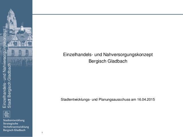 Einzelhandels-undNahversorgungskonzept| StadtBergischGladbach 1 Einzelhandels- und Nahversorgungskonzept Bergisch Gladbach...
