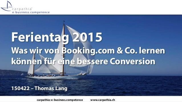 carpathia: e-business.competence www.carpathia.ch Ferientag 2015 Was wir von Booking.com & Co. lernen können für eine bess...
