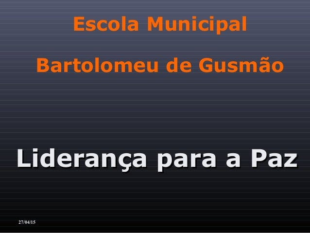 Escola Municipal Bartolomeu de Gusmão Liderança para a PazLiderança para a Paz 27/04/15