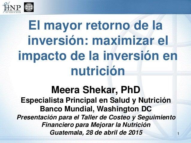 El mayor retorno de la inversión: maximizar el impacto de la inversión en nutrición Meera Shekar, PhD Especialista Princip...