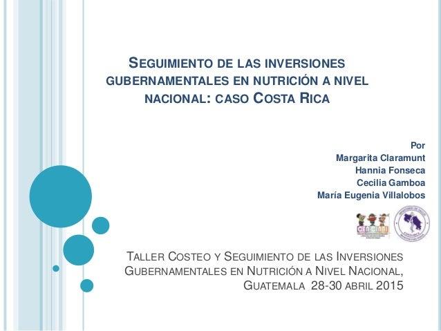 SEGUIMIENTO DE LAS INVERSIONES GUBERNAMENTALES EN NUTRICIÓN A NIVEL NACIONAL: CASO COSTA RICA Por Margarita Claramunt Hann...