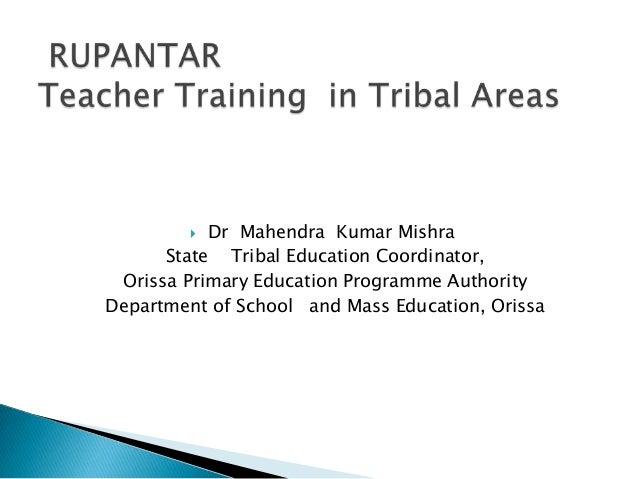  Dr Mahendra Kumar Mishra State Tribal Education Coordinator, Orissa Primary Education Programme Authority Department of ...