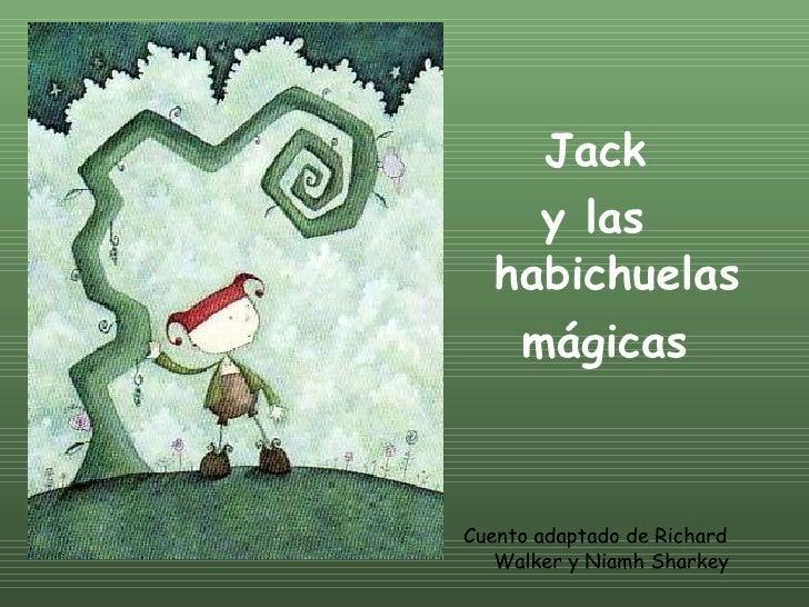 <ul><li>Jack  </li></ul><ul><li>y las  habichuelas </li></ul><ul><li>mágicas </li></ul><ul><li>Cuento adaptado de Richard ...
