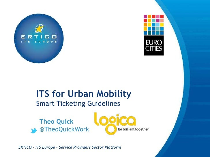 ITS for Urban Mobility         Smart Ticketing Guidelines           Theo Quick           @TheoQuickWorkERTICO - ITS Europe...