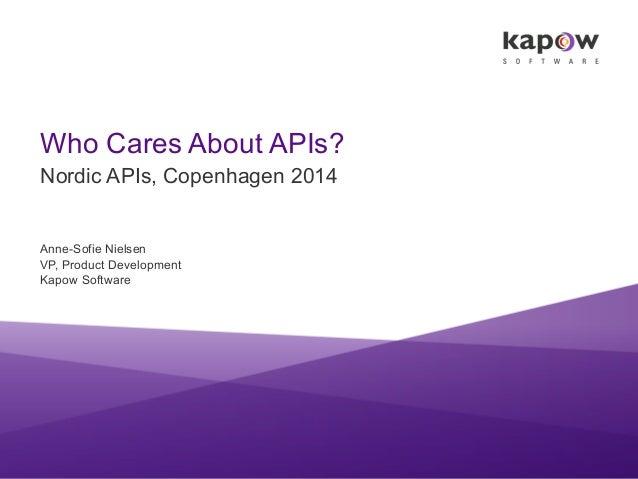 Who Cares About APIs? Nordic APIs, Copenhagen 2014 Anne-Sofie Nielsen VP, Product Development Kapow Software