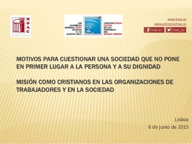 Lisboa 6 de junio de 2015 MOTIVOS PARA CUESTIONAR UNA SOCIEDAD QUE NO PONE EN PRIMER LUGAR A LA PERSONA Y A SU DIGNIDAD MI...