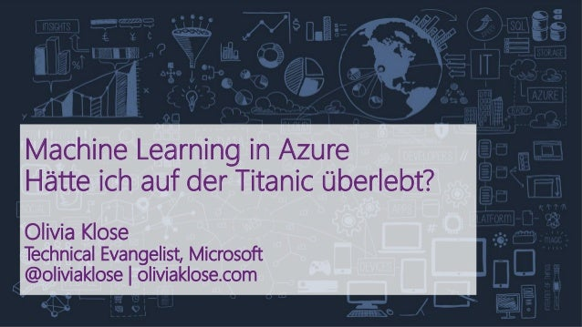 Machine Learning in Azure Hätte ich auf der Titanic überlebt? Olivia Klose Technical Evangelist, Microsoft @oliviaklose | ...