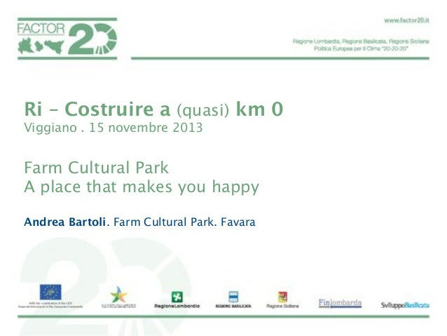 Ri – Costruire a (quasi) km 0 Viggiano . 15 novembre 2013   Farm Cultural Park A place that makes you happy  Andrea Bartol...