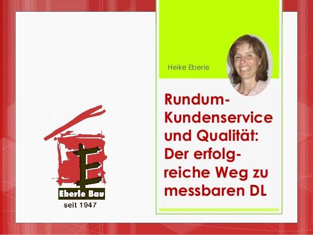 Rundum- Kundenservice und Qualität: Der erfolg- reiche Weg zu messbaren DL 1 Heike Eberle