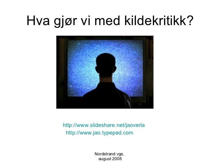 Hva gjør vi med kildekritikk? <ul><li>http://www.slideshare.net/jaoverla </li></ul><ul><li>http://www.jao.typepad.com </li...