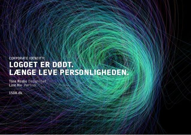 CORPORATE IDENTITY: LOGOET ER DØDT. LÆNGE LEVE PERSONLIGHEDEN. Tore Rosbo Designchef Line Rix Partner 1508.dk