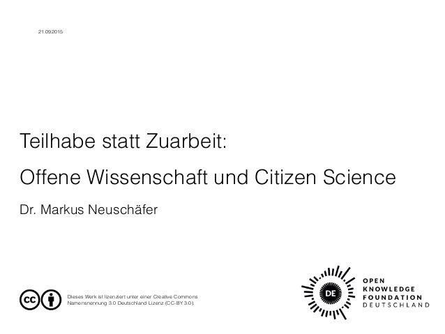 Teilhabe statt Zuarbeit:  Offene Wissenschaft und Citizen Science Dr. Markus Neuschäfer Dieses Werk ist lizenziert unter ...