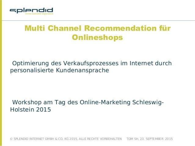 © SPLENDID INTERNET GMBH & CO. KG 2015, ALLE RECHTE VORBEHALTEN TOM SH, 23. SEPTEMBER 2015 Multi Channel Recommendation fü...