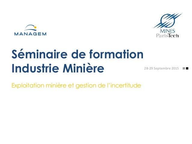 Séminaire de formation Industrie Minière Exploitation minière et gestion de l'incertitude 28-‐29  Septembre  2015