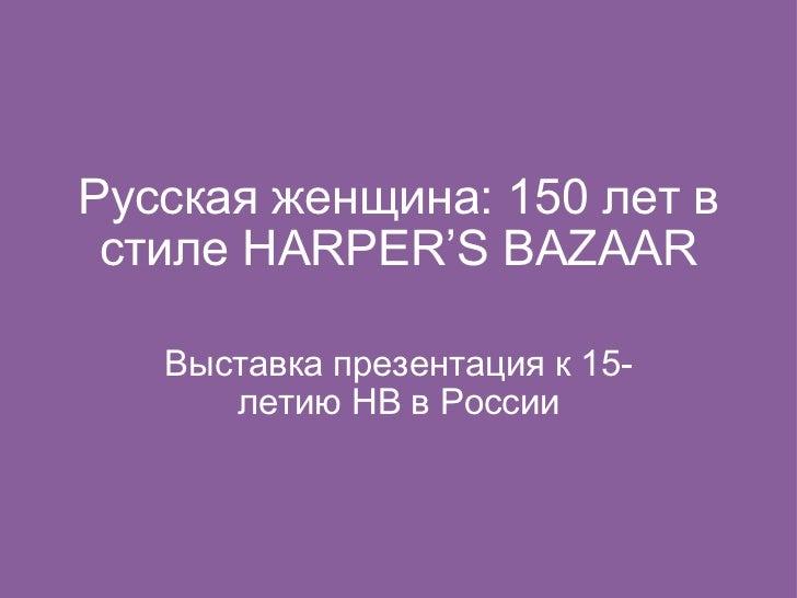 Русская женщина: 150 лет в стиле HARPER'S BAZAAR Выставка презентация к 15-летию HB в России