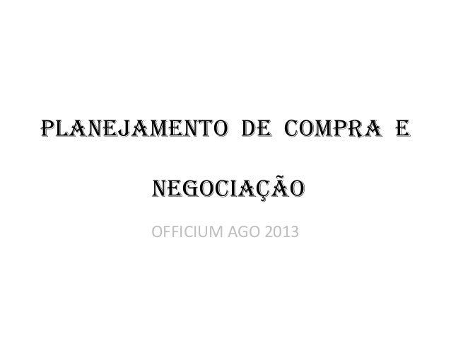 PLANEJAMENTO DE COMPRA E NEGOCIAÇÃO OFFICIUM AGO 2013