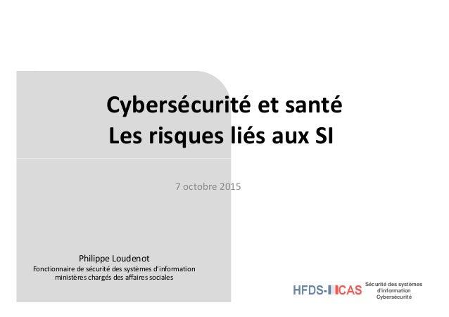 Cybersécurité et santé Les risques liés aux SI Sécurité des systèmes d'information Cybersécurité 7 octobre 2015 Philippe L...