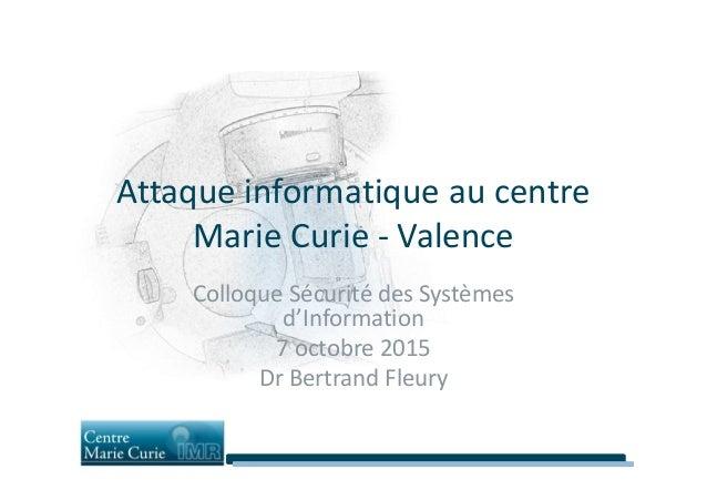 Attaque informatique au centre Marie Curie - ValenceMarie Curie - Valence Colloque Sécurité des Systèmes d'Information 7 o...