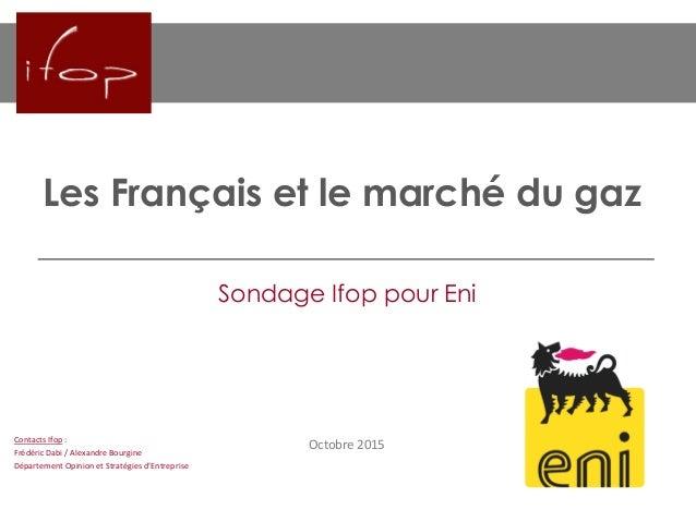 Les Français et le marché du gaz Octobre 2015 Sondage Ifop pour Eni Contacts Ifop : Frédéric Dabi / Alexandre Bourgine Dép...