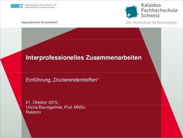 """Departement Gesundheit Einführung """"Dozierendentreffen"""" 21. Oktober 2015, Ursina Baumgartner, Prof. MNSc Rektorin Interprof..."""