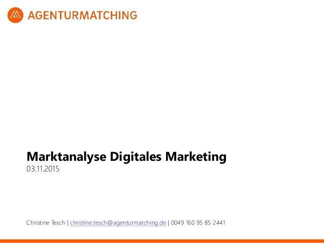 Marktanalyse Digitales Marketing 03.11.2015 Christine Tesch   christine.tesch@agenturmatching.de   0049 160 95 85 2441