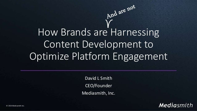 How Brands are Harnessing Content Development to Optimize Platform Engagement David L Smith CEO/Founder Mediasmith, Inc. ©...