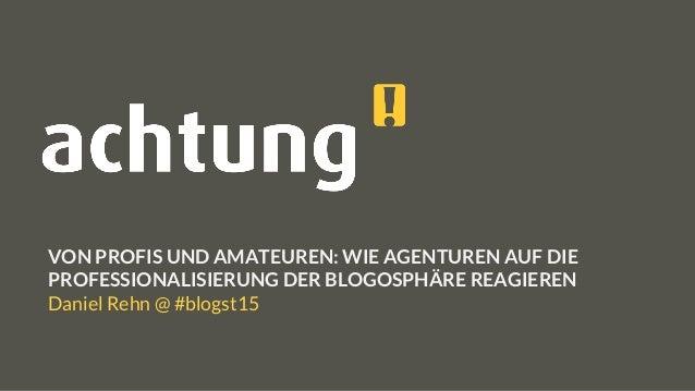 VON PROFIS UND AMATEUREN: WIE AGENTUREN AUF DIE PROFESSIONALISIERUNG DER BLOGOSPHÄRE REAGIEREN Daniel Rehn @ #blogst15