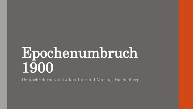 Epochenumbruch 1900 Deutschreferat von Lukas Ihle und Markus Hachenberg