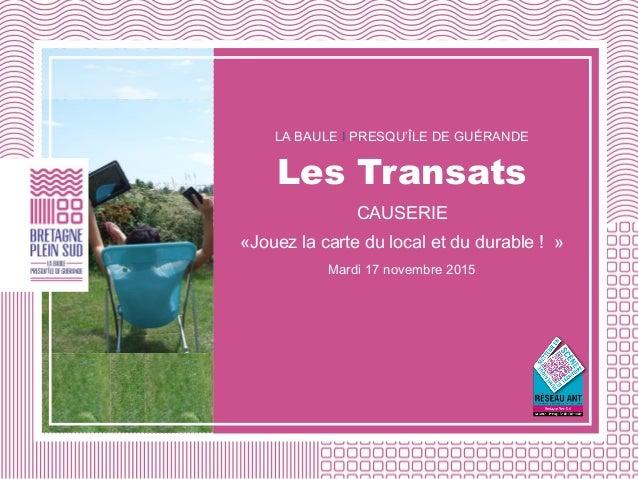 LA BAULE I PRESQU'ÎLE DE GUÉRANDE Les Transats CAUSERIE «Jouez la carte du local et du durable ! » Mardi 17 novembre 2015