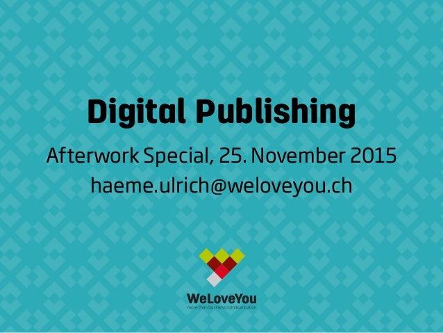 Digital Publishing Afterwork Special, 25. November 2015 haeme.ulrich@weloveyou.ch