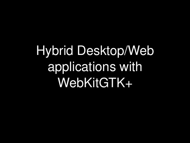 Hybrid Desktop/Web applications with WebKitGTK+ (COSCUP 2010)