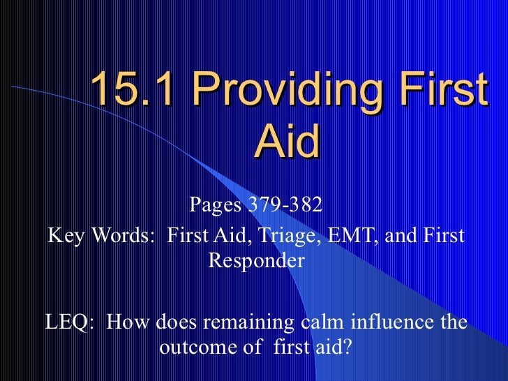 15.1 Providing First Aid Pages 379-382 Key Words:  First Aid, Triage, EMT, and First Responder LEQ:  How does remaining ca...