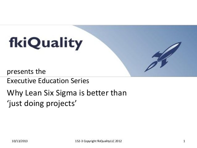 presents the Executive Education Series  Why Lean Six Sigma is better than 'just doing projects'  10/13/2013  152-3 Copyri...
