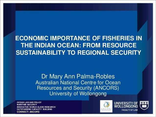 ECONOMIC IMPORTANCE OF FISHERIES IN THE INDIAN OCEAN: FROM RESOURCE SUSTAINABILITY TO REGIONAL SECURITY Dr Mary Ann Palma-...