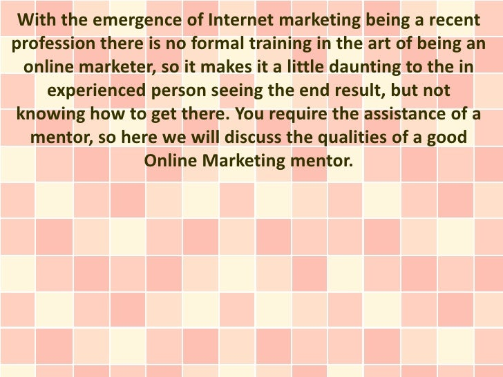 With the emergence of Internet marketing being a recentprofession there is no formal training in the art of being an onlin...