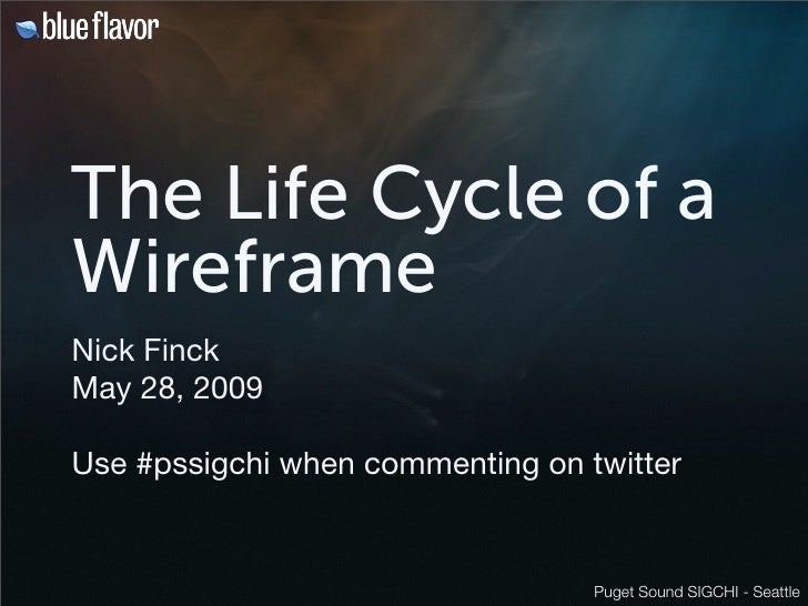 The Life Cycle of a Wireframe Nick Finck May 28, 2009  Use #pssigchi when commenting on twitter                           ...