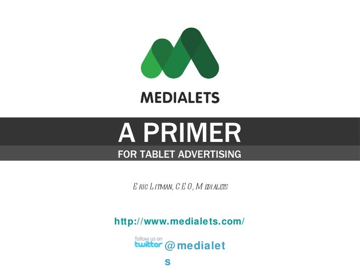 A PRIMER FOR TABLET ADVERTISING Eric Litman, CEO, Medialets @medialets http://www.medialets.com/